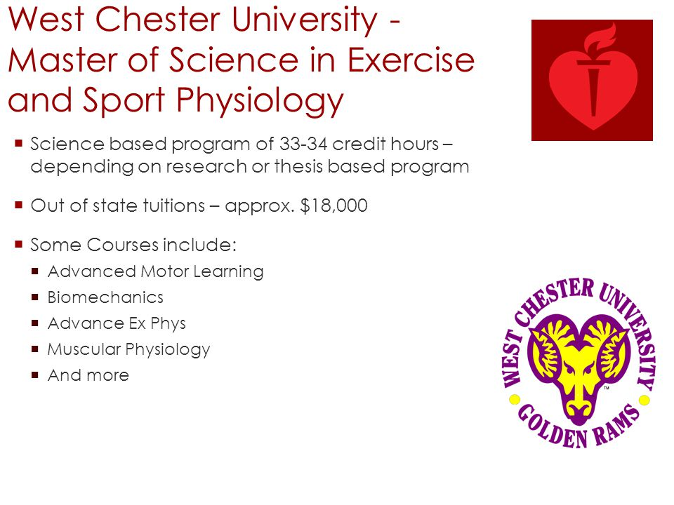 West Chester University - Master of Science in Exercise and Sport Physiology  Science based program of 33-34 credit hours – depending on research or