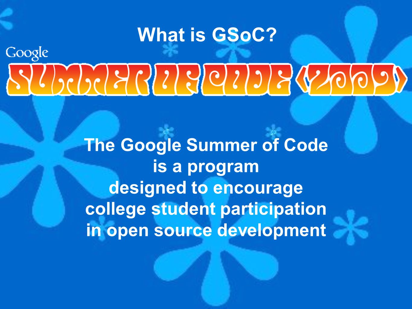 The Google Summer of Code is a program designed to encourage college student participation in open source development What is GSoC