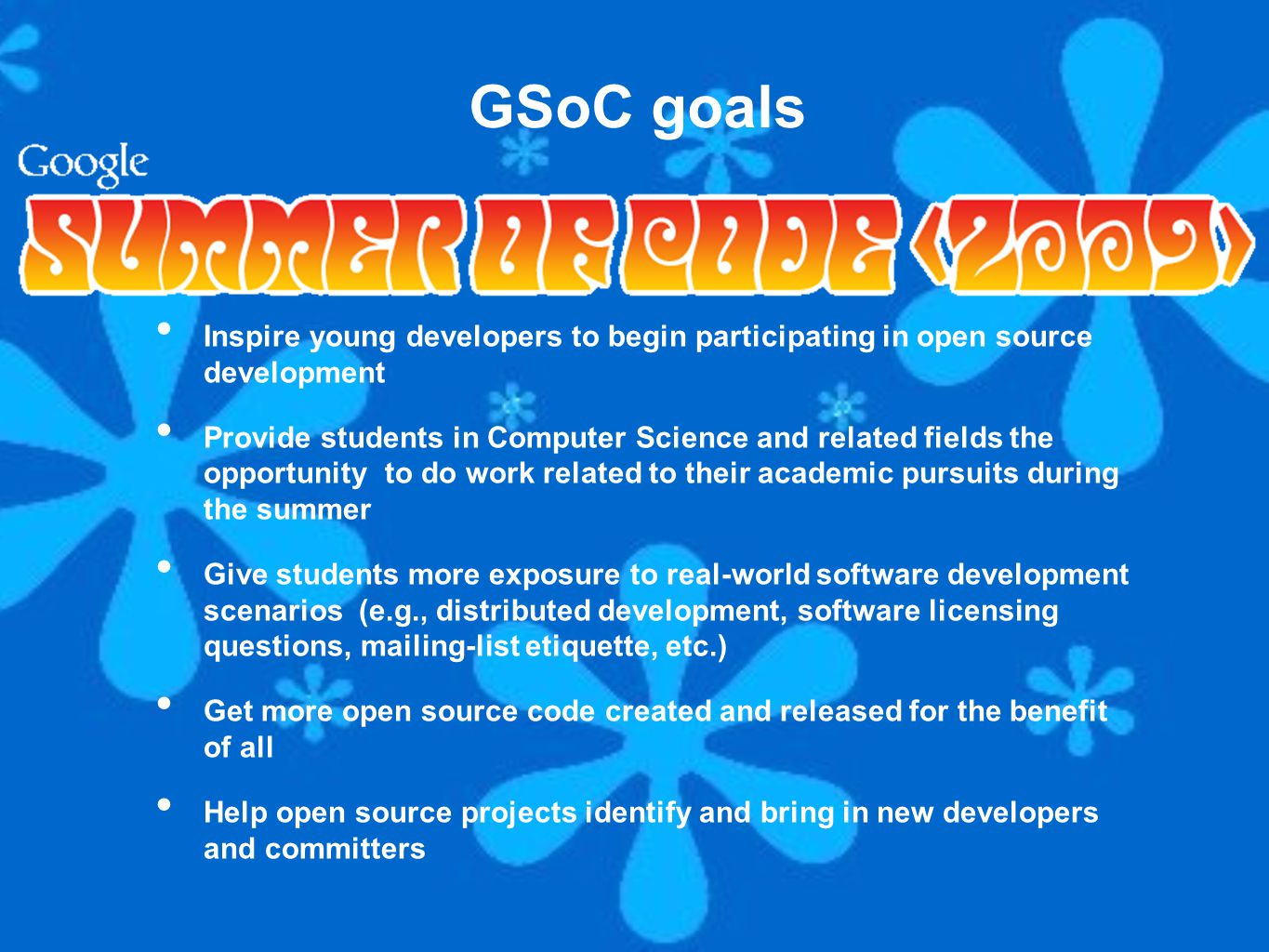 Inspire young developers to begin participating in open source development Provide students in Computer Science and related fields the opportunity to do work related to their academic pursuits during the summer Give students more exposure to real-world software development scenarios (e.g., distributed development, software licensing questions, mailing-list etiquette, etc.) Get more open source code created and released for the benefit of all Help open source projects identify and bring in new developers and committers GSoC goals