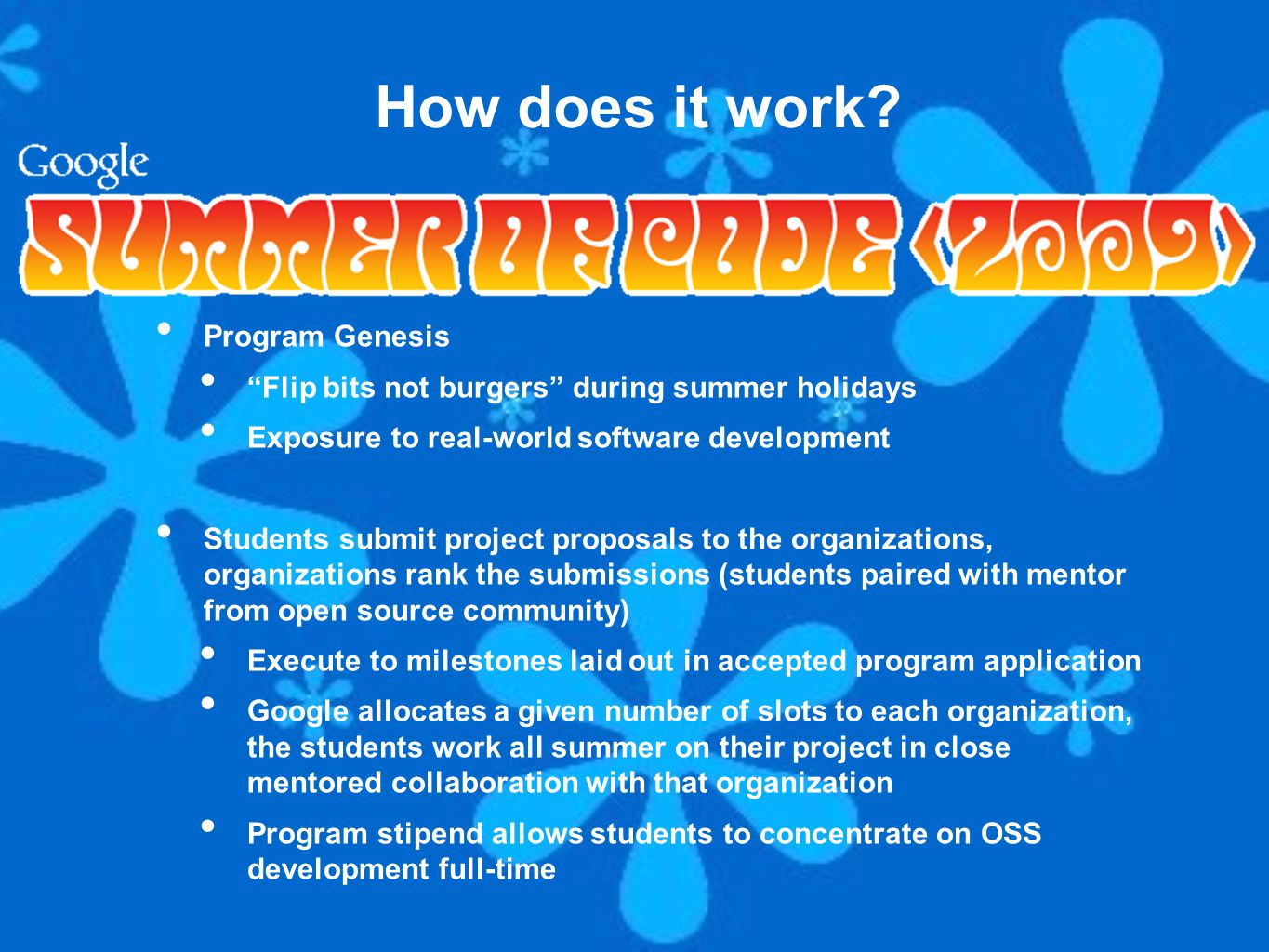 Program Genesis Flip bits not burgers during summer holidays Exposure to real-world software development Students submit project proposals to the organizations, organizations rank the submissions (students paired with mentor from open source community) Execute to milestones laid out in accepted program application Google allocates a given number of slots to each organization, the students work all summer on their project in close mentored collaboration with that organization Program stipend allows students to concentrate on OSS development full-time How does it work