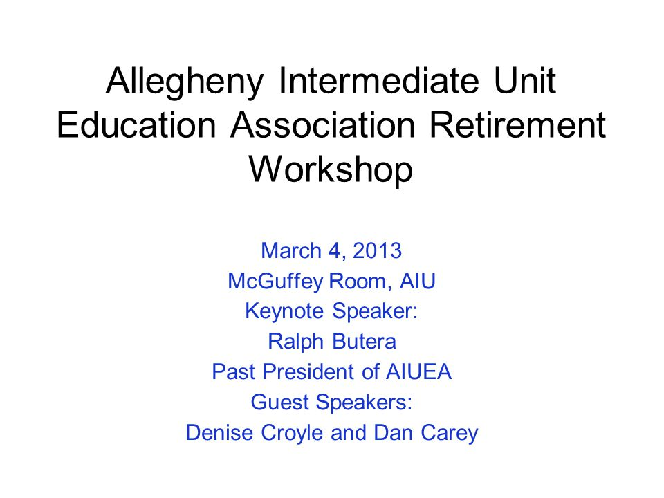 Allegheny Intermediate Unit Education Association Retirement Workshop March 4, 2013 McGuffey Room, AIU Keynote Speaker: Ralph Butera Past President of