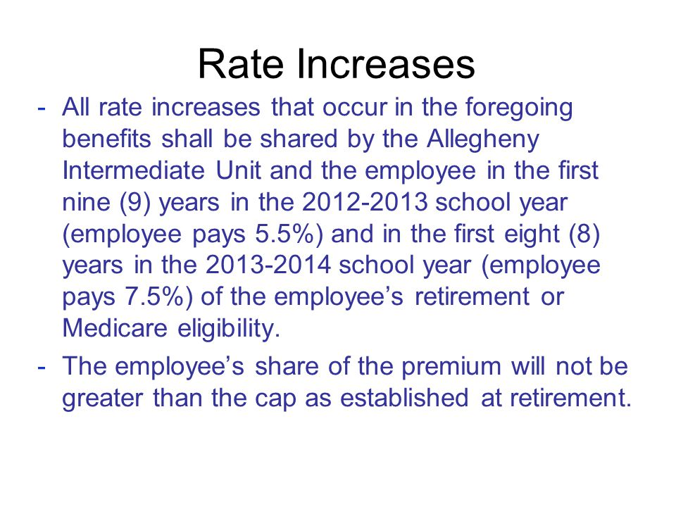 Rate Increases -All rate increases that occur in the foregoing benefits shall be shared by the Allegheny Intermediate Unit and the employee in the fir