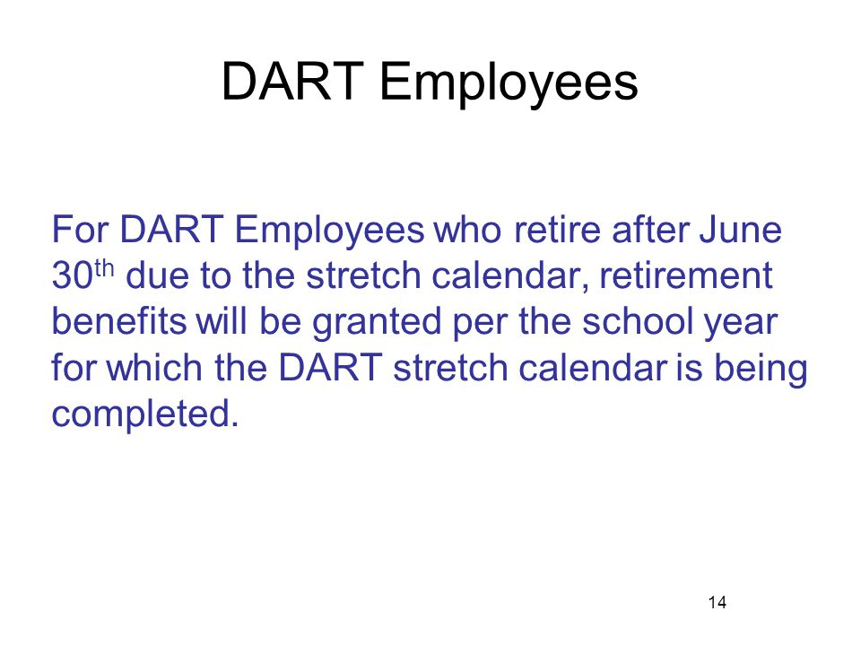 DART Employees For DART Employees who retire after June 30 th due to the stretch calendar, retirement benefits will be granted per the school year for
