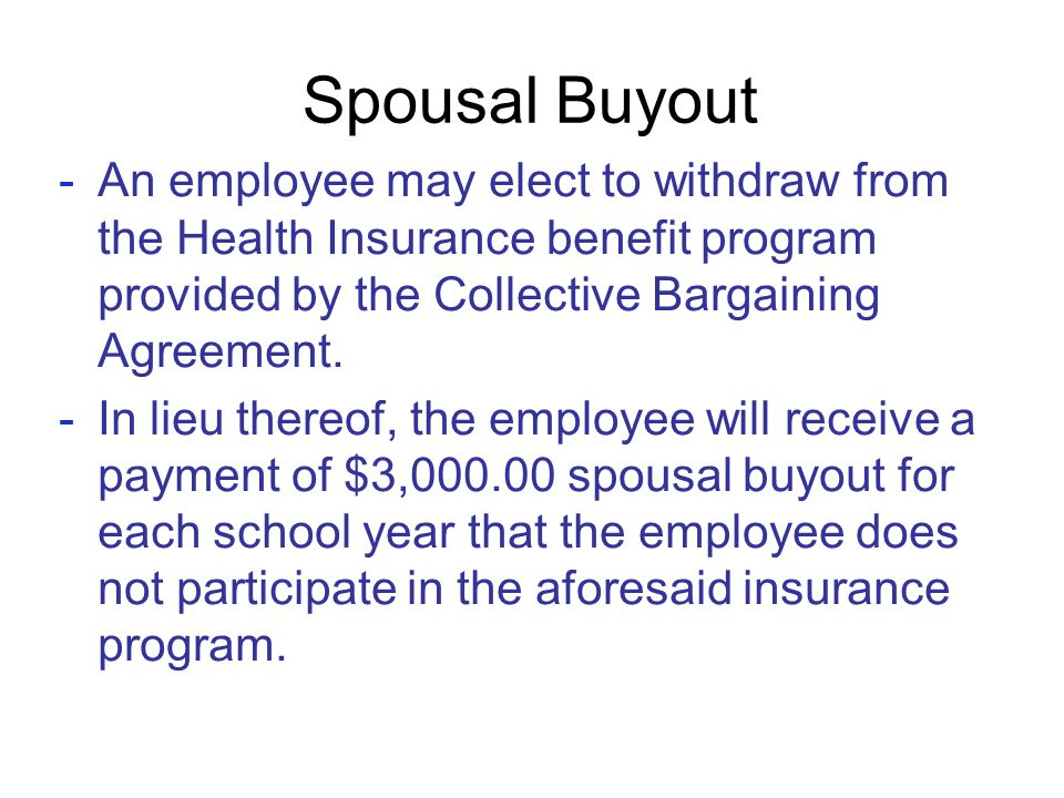 Spousal Buyout -An employee may elect to withdraw from the Health Insurance benefit program provided by the Collective Bargaining Agreement. -In lieu