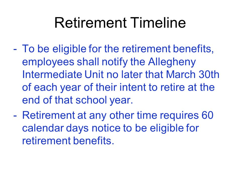 Retirement Timeline -To be eligible for the retirement benefits, employees shall notify the Allegheny Intermediate Unit no later that March 30th of ea