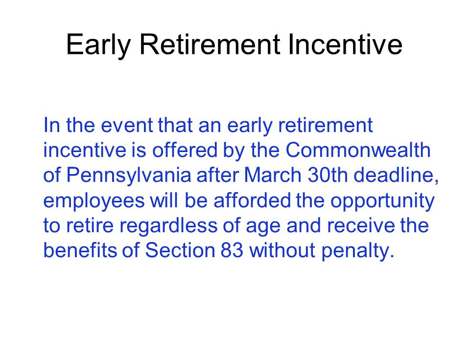 Early Retirement Incentive In the event that an early retirement incentive is offered by the Commonwealth of Pennsylvania after March 30th deadline, e