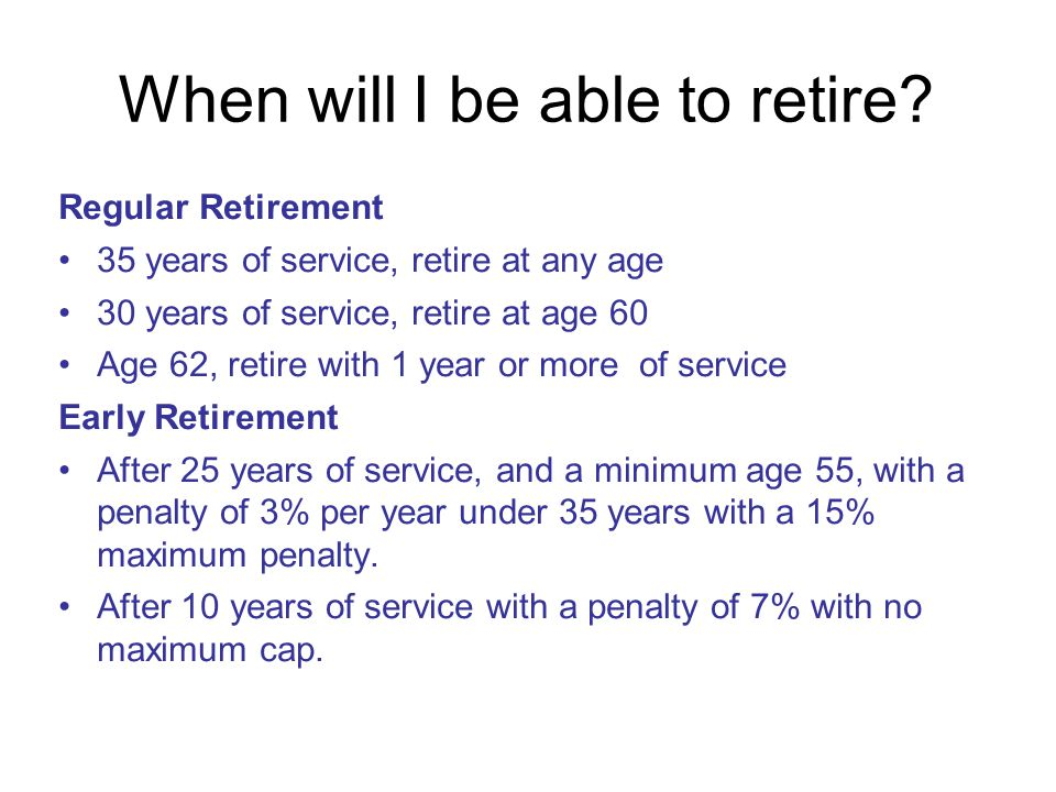 When will I be able to retire? Regular Retirement 35 years of service, retire at any age 30 years of service, retire at age 60 Age 62, retire with 1 y