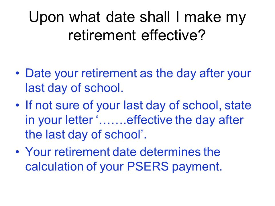 Upon what date shall I make my retirement effective? Date your retirement as the day after your last day of school. If not sure of your last day of sc