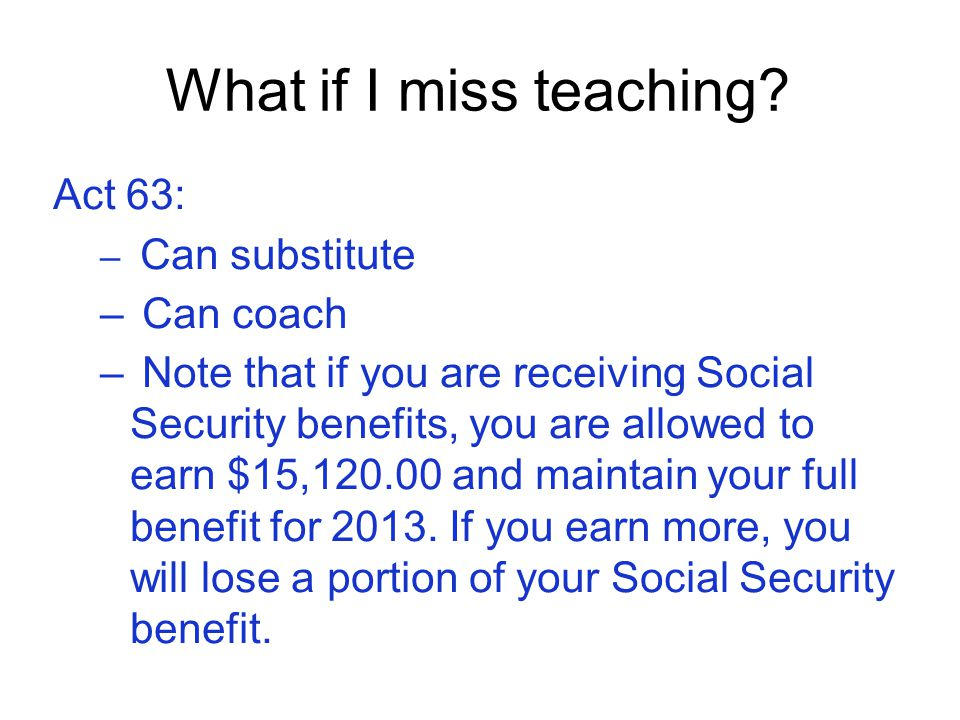 What if I miss teaching? Act 63: – Can substitute – Can coach – Note that if you are receiving Social Security benefits, you are allowed to earn $15,1