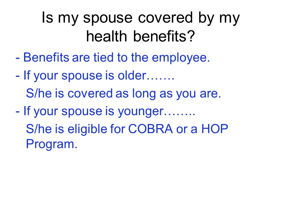 Is my spouse covered by my health benefits? - Benefits are tied to the employee. - If your spouse is older……. S/he is covered as long as you are. - If