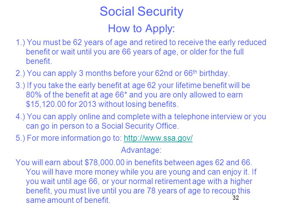 32 Social Security How to Apply: 1.) You must be 62 years of age and retired to receive the early reduced benefit or wait until you are 66 years of ag