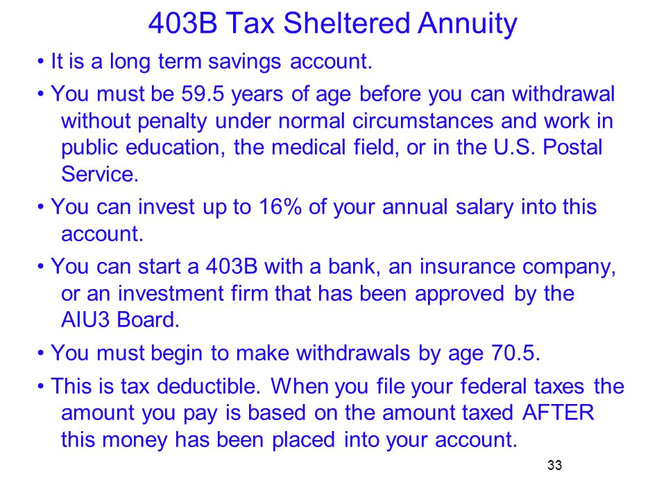 33 403B Tax Sheltered Annuity It is a long term savings account. You must be 59.5 years of age before you can withdrawal without penalty under normal