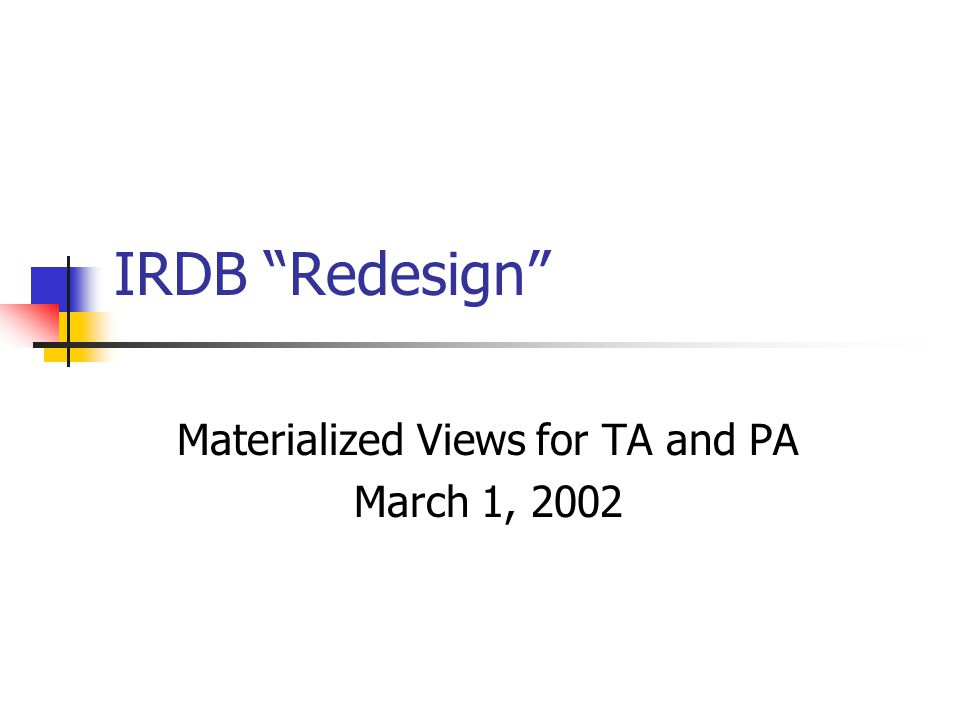 """IRDB """"Redesign"""" Materialized Views for TA and PA March 1, 2002"""