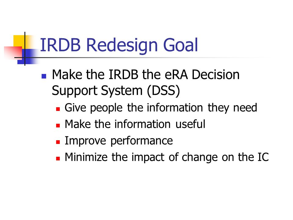 IRDB Redesign Goal Make the IRDB the eRA Decision Support System (DSS) Give people the information they need Make the information useful Improve performance Minimize the impact of change on the IC