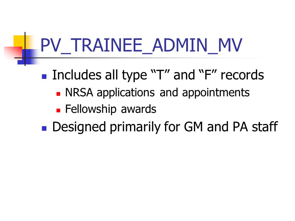 PV_TRAINEE_ADMIN_MV Includes all type T and F records NRSA applications and appointments Fellowship awards Designed primarily for GM and PA staff
