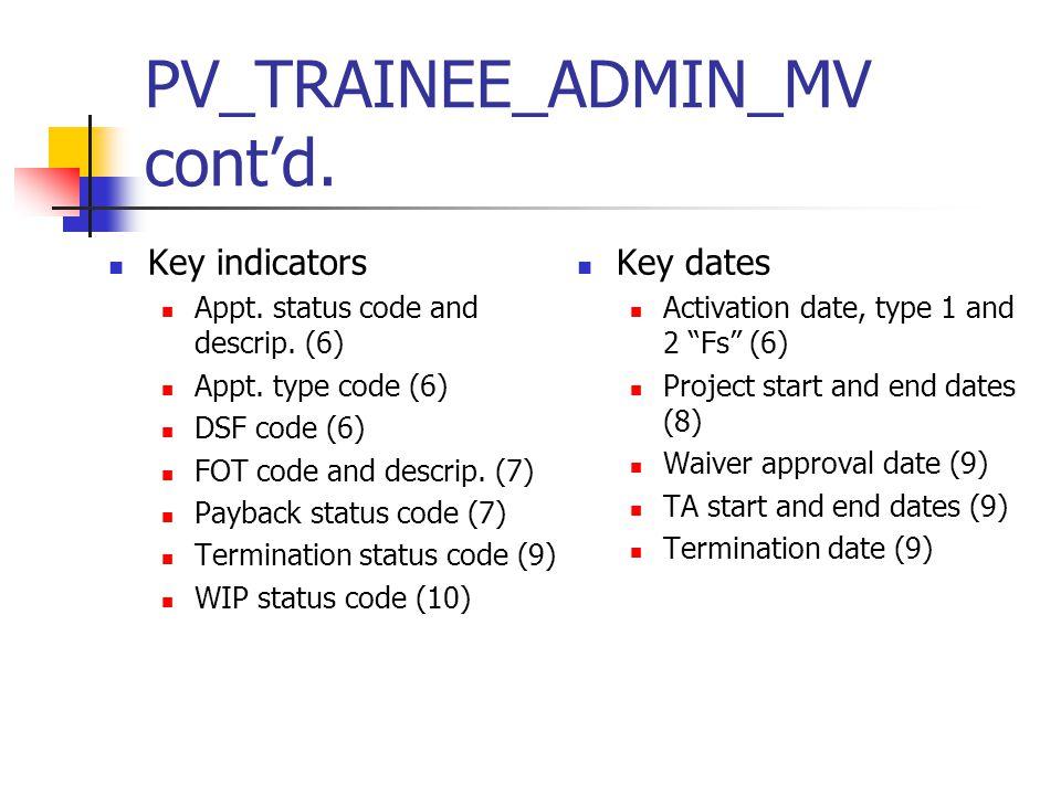 PV_TRAINEE_ADMIN_MV cont'd. Key indicators Appt. status code and descrip. (6) Appt. type code (6) DSF code (6) FOT code and descrip. (7) Payback statu