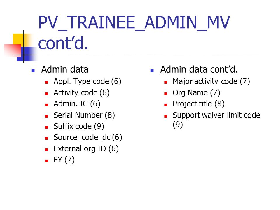 PV_TRAINEE_ADMIN_MV cont'd. Admin data Appl. Type code (6) Activity code (6) Admin. IC (6) Serial Number (8) Suffix code (9) Source_code_dc (6) Extern