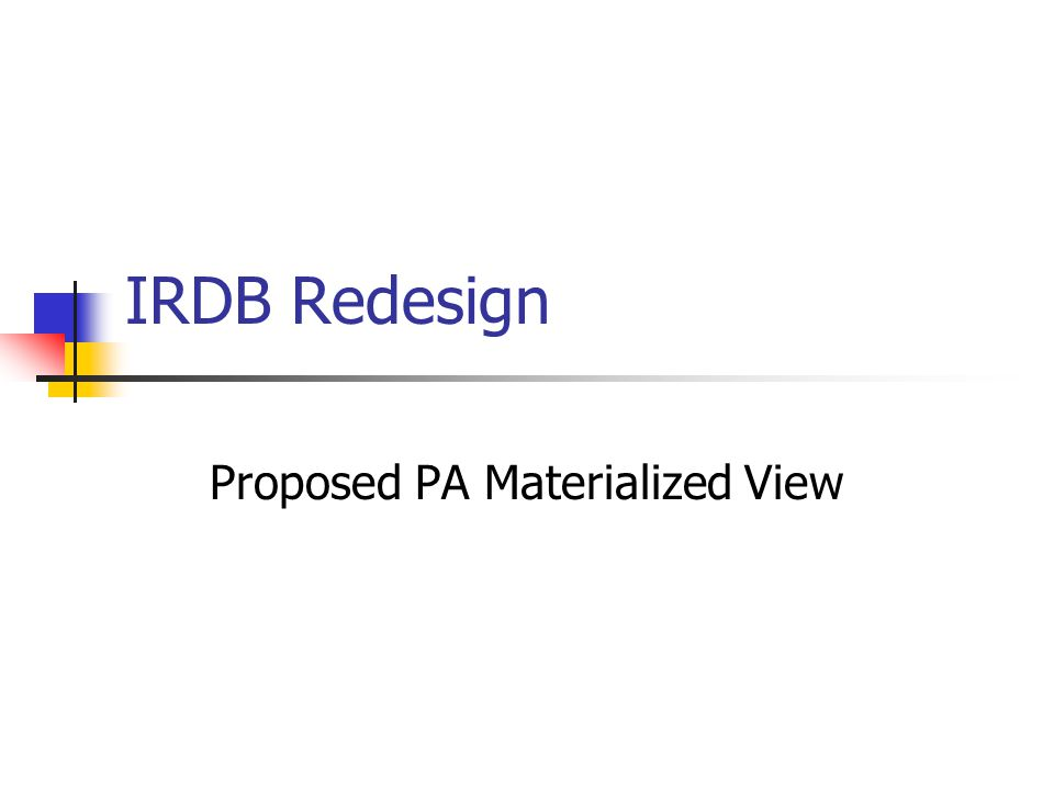 IRDB Redesign Proposed PA Materialized View