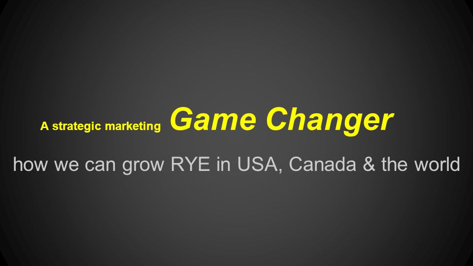 A strategic marketing Game Changer how we can grow RYE in USA, Canada & the world