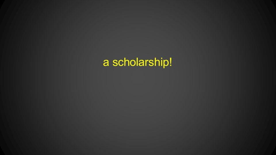 a scholarship!