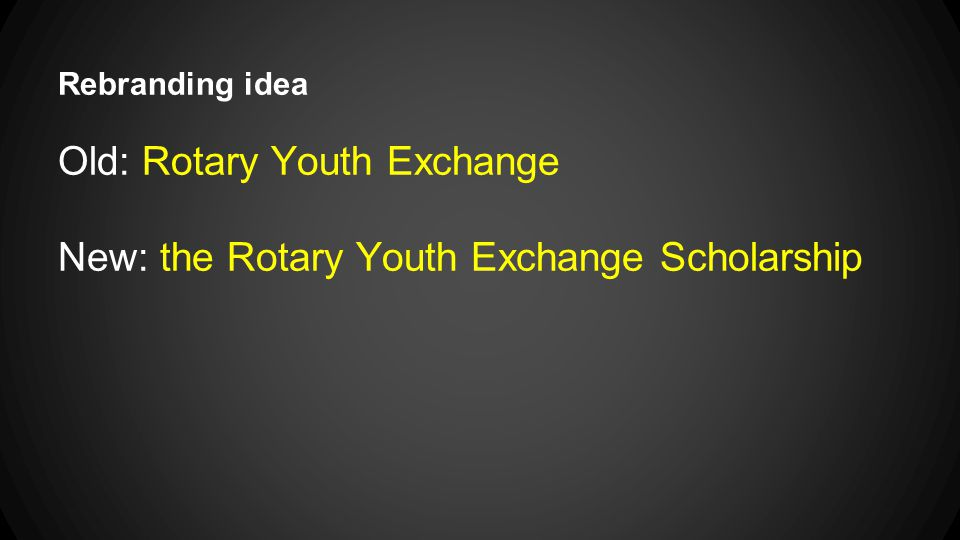 Rebranding idea Old: Rotary Youth Exchange New: the Rotary Youth Exchange Scholarship