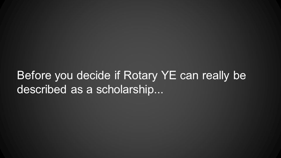 Before you decide if Rotary YE can really be described as a scholarship...