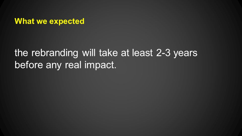 What we expected the rebranding will take at least 2-3 years before any real impact.