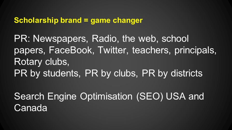 Scholarship brand = game changer PR: Newspapers, Radio, the web, school papers, FaceBook, Twitter, teachers, principals, Rotary clubs, PR by students, PR by clubs, PR by districts Search Engine Optimisation (SEO) USA and Canada