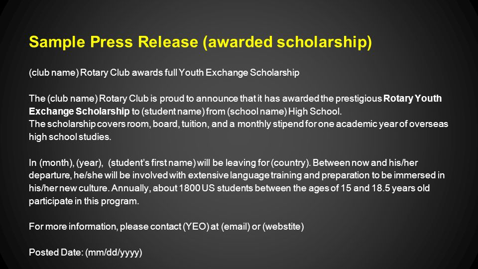 Sample Press Release (awarded scholarship) (club name) Rotary Club awards full Youth Exchange Scholarship The (club name) Rotary Club is proud to announce that it has awarded the prestigious Rotary Youth Exchange Scholarship to (student name) from (school name) High School.