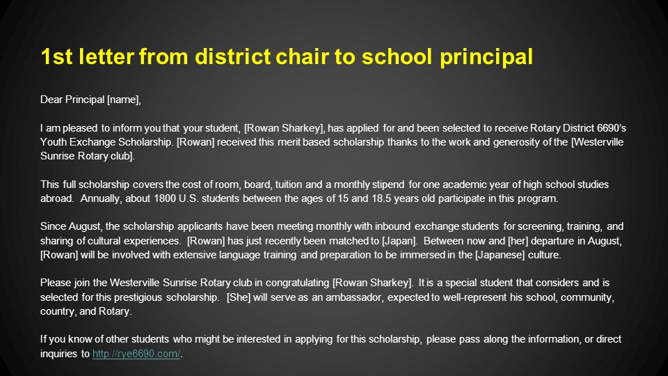 1st letter from district chair to school principal Dear Principal [name], I am pleased to inform you that your student, [Rowan Sharkey], has applied for and been selected to receive Rotary District 6690's Youth Exchange Scholarship.