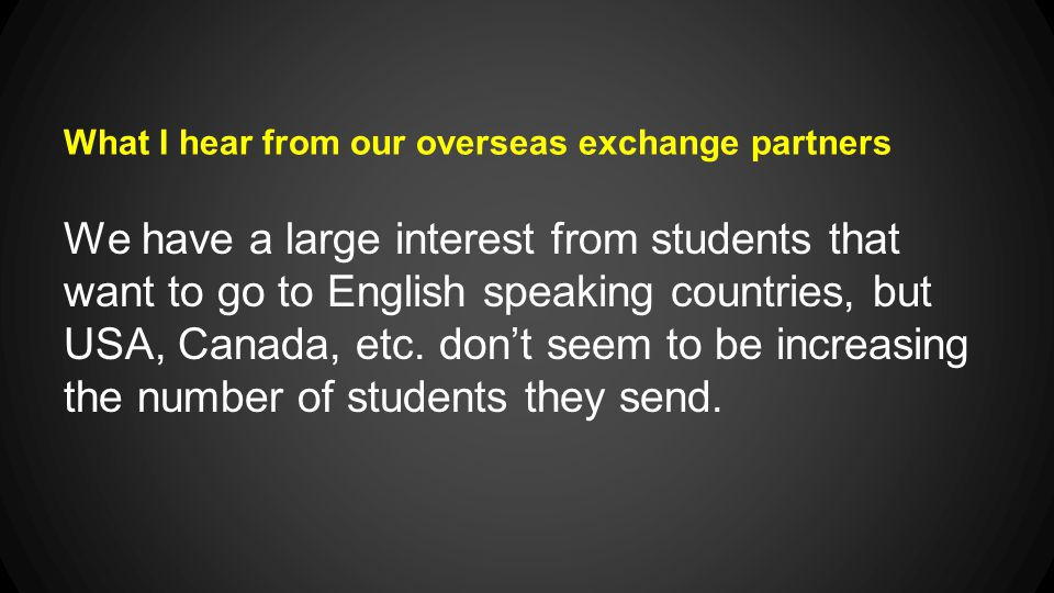 What I hear from our overseas exchange partners We have a large interest from students that want to go to English speaking countries, but USA, Canada, etc.