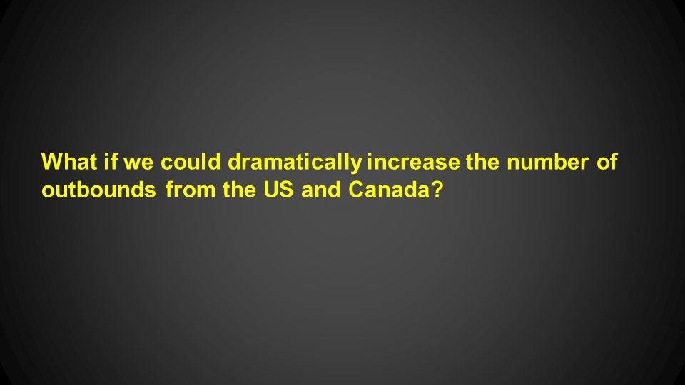 What if we could dramatically increase the number of outbounds from the US and Canada?