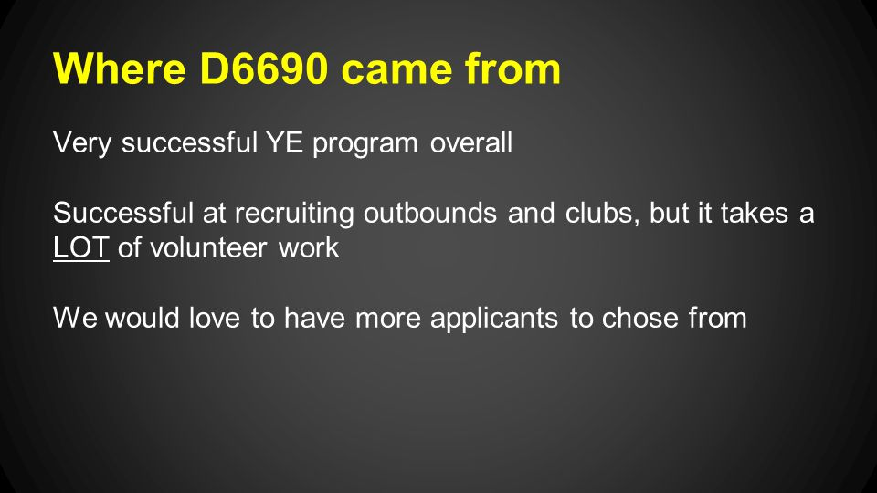 Where D6690 came from Very successful YE program overall Successful at recruiting outbounds and clubs, but it takes a LOT of volunteer work We would love to have more applicants to chose from