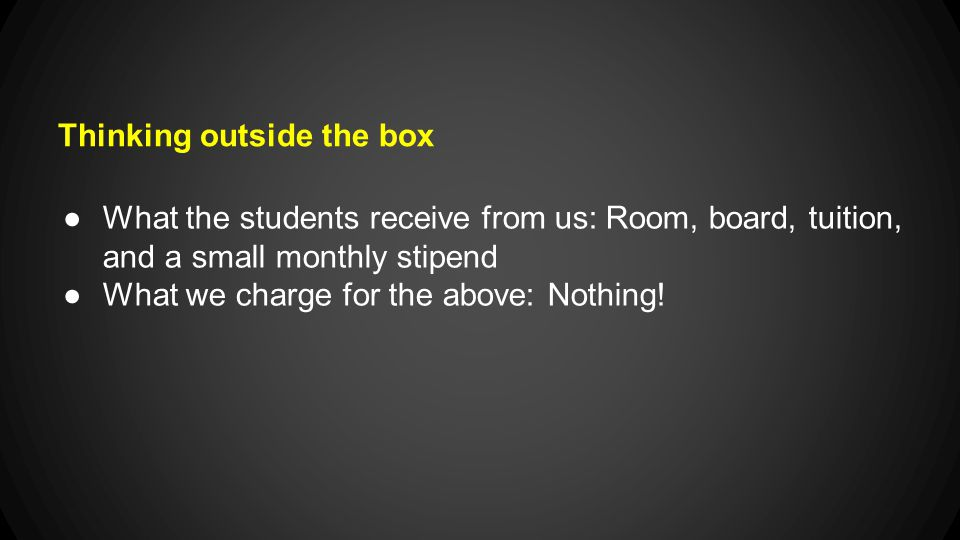 Thinking outside the box ●What the students receive from us: Room, board, tuition, and a small monthly stipend ●What we charge for the above: Nothing!