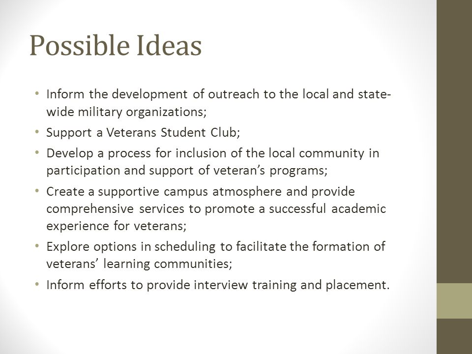 Possible Ideas Inform the development of outreach to the local and state- wide military organizations; Support a Veterans Student Club; Develop a process for inclusion of the local community in participation and support of veteran's programs; Create a supportive campus atmosphere and provide comprehensive services to promote a successful academic experience for veterans; Explore options in scheduling to facilitate the formation of veterans' learning communities; Inform efforts to provide interview training and placement.