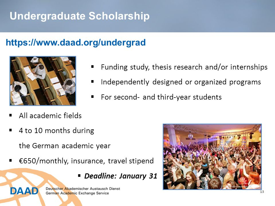 13 https://www.daad.org/undergrad  Funding study, thesis research and/or internships  Independently designed or organized programs  For second- and third-year students  All academic fields  4 to 10 months during the German academic year  €650/monthly, insurance, travel stipend  Deadline: January 31 Undergraduate Scholarship