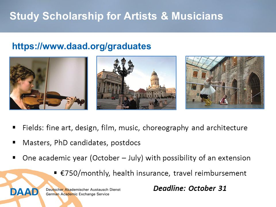 https://www.daad.org/graduates  Fields: fine art, design, film, music, choreography and architecture  Masters, PhD candidates, postdocs  One academic year (October – July) with possibility of an extension  €750/monthly, health insurance, travel reimbursement Deadline: October 31 Study Scholarship for Artists & Musicians