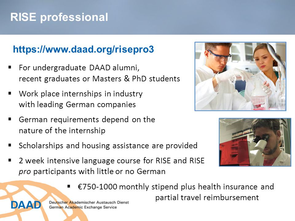 https://www.daad.org/risepro3  For undergraduate DAAD alumni, recent graduates or Masters & PhD students  Work place internships in industry with leading German companies  German requirements depend on the nature of the internship  Scholarships and housing assistance are provided  2 week intensive language course for RISE and RISE pro participants with little or no German  €750-1000 monthly stipend plus health insurance and partial travel reimbursement RISE professional