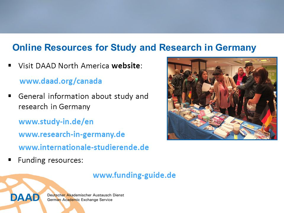 Online Resources for Study and Research in Germany  Visit DAAD North America website: www.daad.org/canada  General information about study and research in Germany www.study-in.de/en www.research-in-germany.de www.internationale-studierende.de  Funding resources: www.funding-guide.de