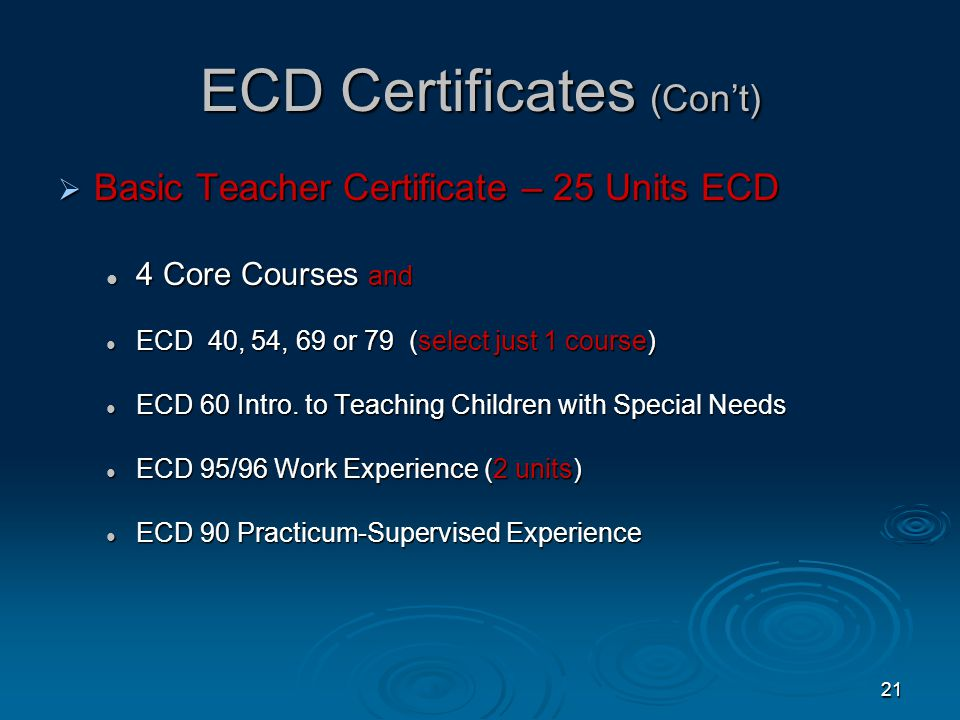 20 Las Positas ECD Certificates  Associate Teacher Complete 13 ECD Units in CORE courses:  ECD 50 Principles and Practices  ECD 56 Child Growth and Development (effective Fall, 2011 (Formerly ECD 51)  ECD 62 Child, Family & Community  ECD 63 Early Childhood Curriculum