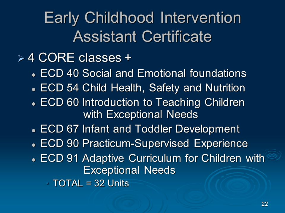 21 ECD Certificates (Con't)  Basic Teacher Certificate – 25 Units ECD 4 Core Courses and 4 Core Courses and ECD 40, 54, 69 or 79 (select just 1 course) ECD 40, 54, 69 or 79 (select just 1 course) ECD 60 Intro.