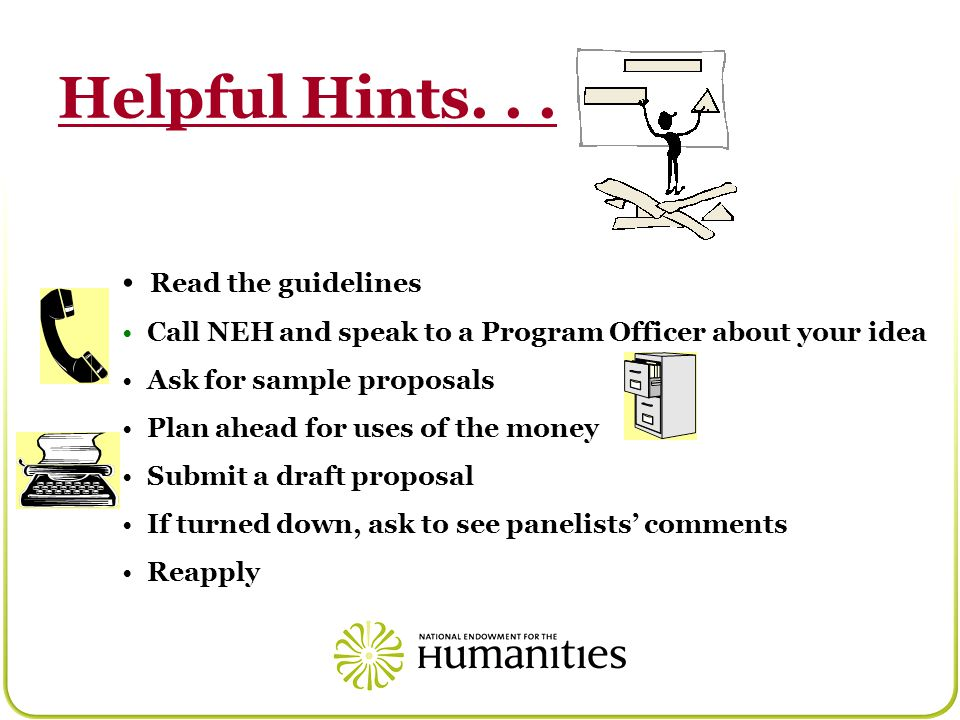 Helpful Hints... Read the guidelines Call NEH and speak to a Program Officer about your idea Ask for sample proposals Plan ahead for uses of the money