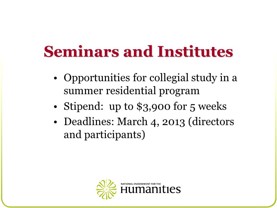 Seminars and Institutes Opportunities for collegial study in a summer residential program Stipend: up to $3,900 for 5 weeks Deadlines: March 4, 2013 (directors and participants)