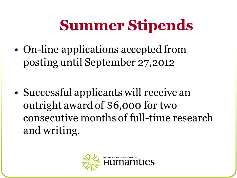 Summer Stipends On-line applications accepted from posting until September 27,2012 Successful applicants will receive an outright award of $6,000 for two consecutive months of full-time research and writing.