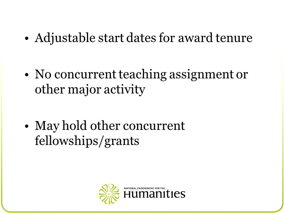 Adjustable start dates for award tenure No concurrent teaching assignment or other major activity May hold other concurrent fellowships/grants
