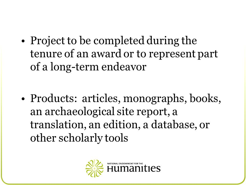 Project to be completed during the tenure of an award or to represent part of a long-term endeavor Products: articles, monographs, books, an archaeological site report, a translation, an edition, a database, or other scholarly tools