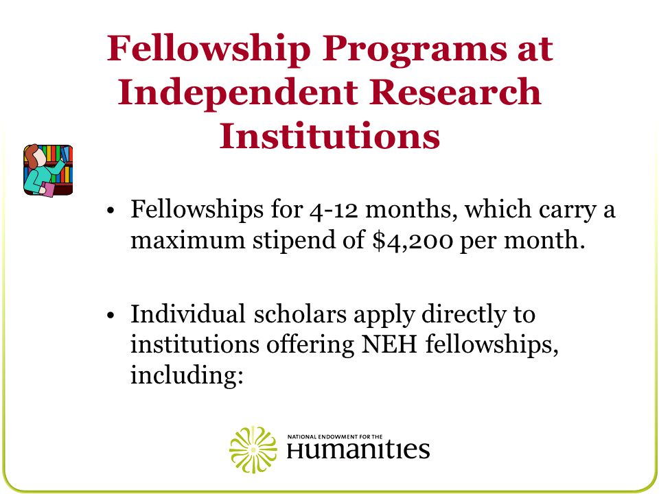 Fellowship Programs at Independent Research Institutions Fellowships for 4-12 months, which carry a maximum stipend of $4,200 per month.