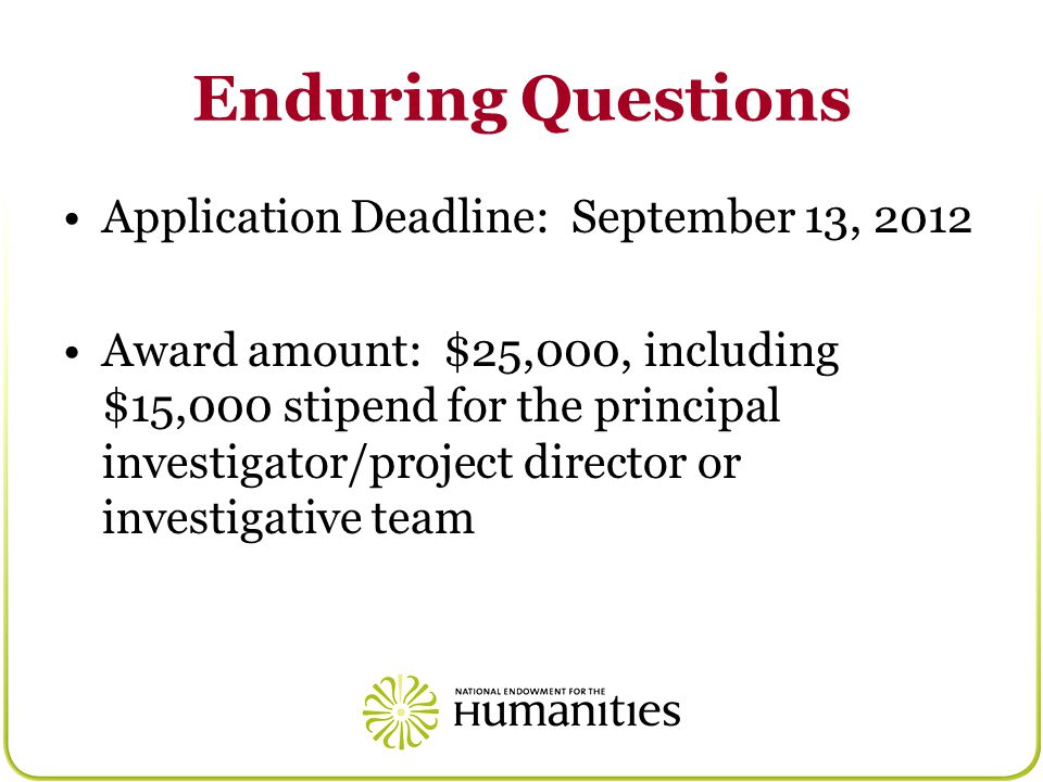 Enduring Questions Application Deadline: September 13, 2012 Award amount: $25,000, including $15,000 stipend for the principal investigator/project director or investigative team