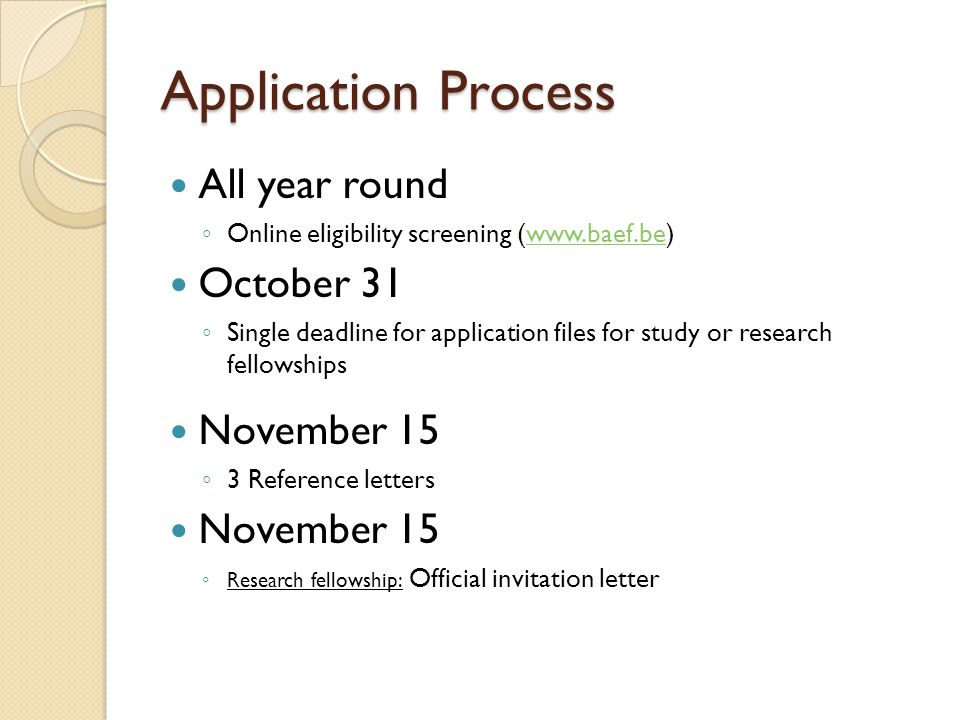 Application Process All year round ◦ Online eligibility screening (www.baef.be)www.baef.be October 31 ◦ Single deadline for application files for study or research fellowships November 15 ◦ 3 Reference letters November 15 ◦ Research fellowship: Official invitation letter