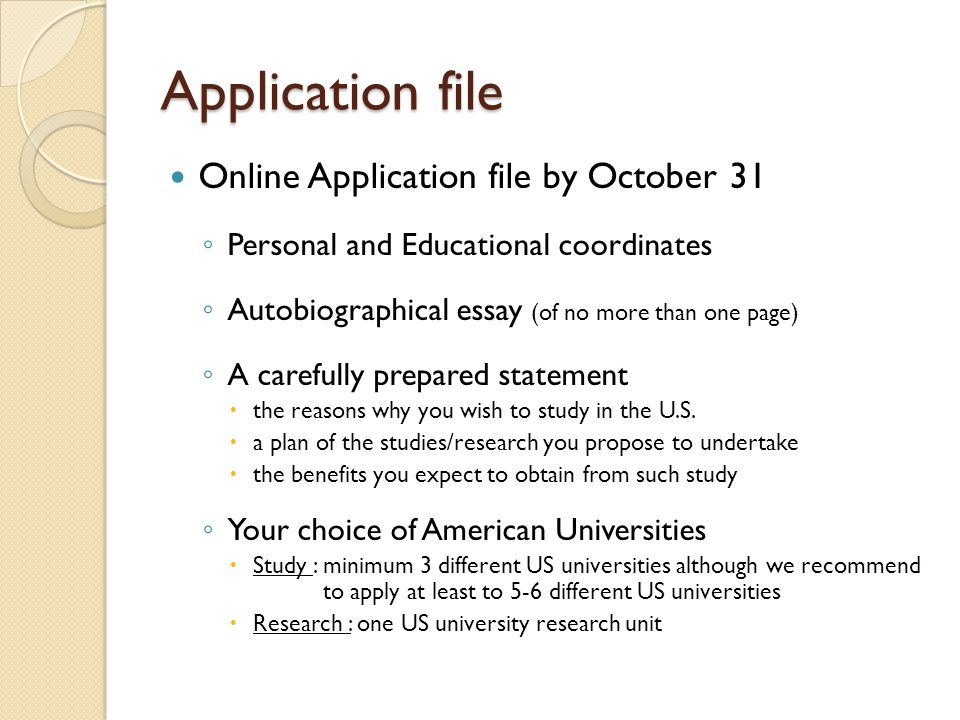 Application file Online Application file by October 31 ◦ Personal and Educational coordinates ◦ Autobiographical essay (of no more than one page) ◦ A carefully prepared statement  the reasons why you wish to study in the U.S.